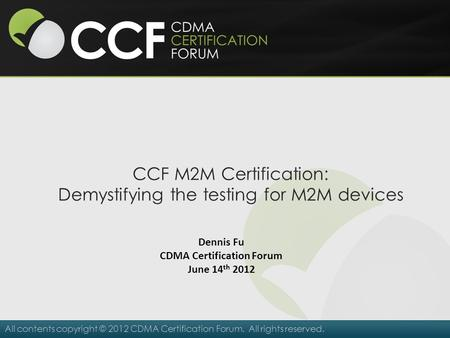 All contents copyright © 2012 CDMA Certification Forum. All rights reserved. CCF M2M Certification: Demystifying the testing for M2M devices Dennis Fu.