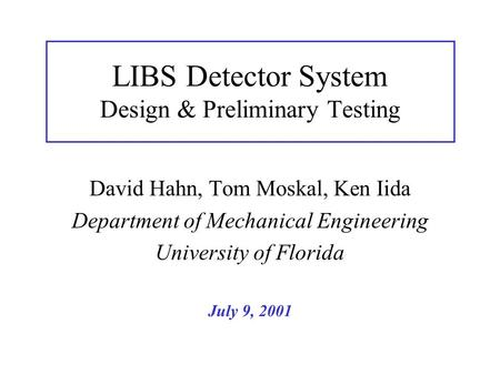 LIBS Detector System Design & Preliminary Testing David Hahn, Tom Moskal, Ken Iida Department of Mechanical Engineering University of Florida July 9, 2001.