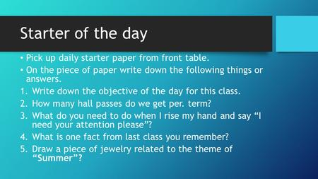 Starter of the day Pick up daily starter paper from front table. On the piece of paper write down the following things or answers. 1.Write down the objective.