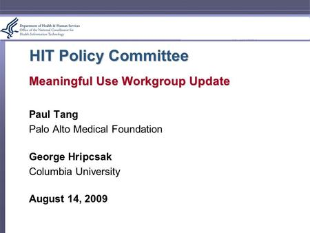 HIT Policy Committee Meaningful Use Workgroup Update Paul Tang Palo Alto Medical Foundation George Hripcsak Columbia University August 14, 2009.