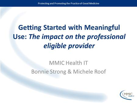 Protecting and Promoting the Practice of Good Medicine Getting Started with Meaningful Use: The impact on the professional eligible provider MMIC Health.