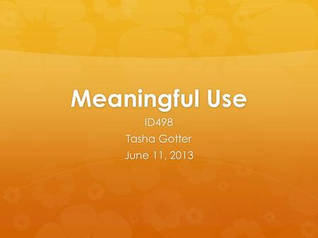 Meaningful Use ID498 Tasha Gotter June 11, 2013. Introduction  Positive impact on health care  Positive impact on patients  Provides accurate information.