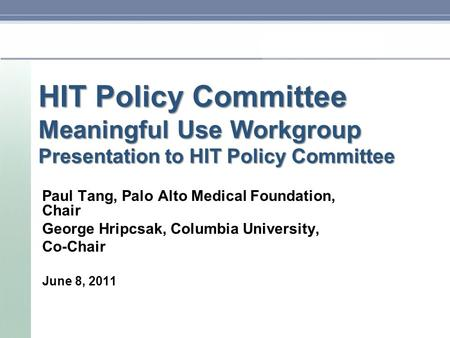 HIT Policy Committee Meaningful Use Workgroup Presentation to HIT Policy Committee Paul Tang, Palo Alto Medical Foundation, Chair George Hripcsak, Columbia.