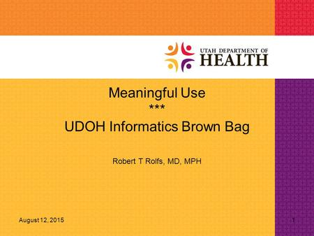 August 12, 20151 Meaningful Use *** UDOH Informatics Brown Bag Robert T Rolfs, MD, MPH.