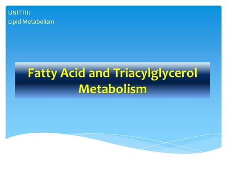Fatty Acid and Triacylglycerol Metabolism UNIT III: Lipid Metabolism.