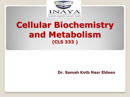 Cellular Biochemistry and Metabolism (CLS 333 ) Dr. Samah Kotb Nasr Eldeen.