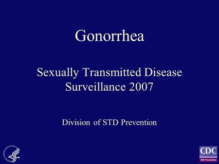 Gonorrhea Sexually Transmitted Disease Surveillance 2007 Division of STD Prevention.