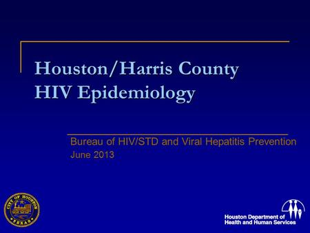 Houston/Harris County HIV Epidemiology Bureau of HIV/STD and Viral Hepatitis Prevention June 2013.