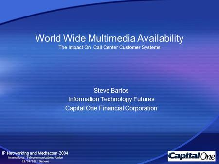 Steve Bartos Information Technology Futures Capital One Financial Corporation IP Networking and Mediacom-2004 International Telecommunications Union 24/04/2001.