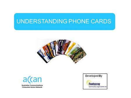 UNDERSTANDING PHONE CARDS Developed By by. Before buying a phone card you need to understand:  What you are buying.  How much it will cost you to ring.