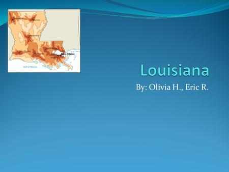 Louisiana By: Olivia H., Eric R..
