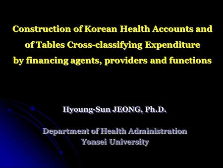 Construction of Korean Health Accounts and of Tables Cross-classifying Expenditure by financing agents, providers and functions Hyoung-Sun JEONG, Ph.D.