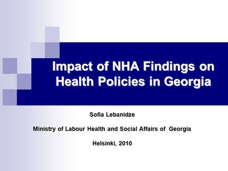 Impact of NHA Findings on Health Policies in Georgia Sofia Lebanidze Ministry of Labour Health and Social Affairs of Georgia Helsinki, 2010.