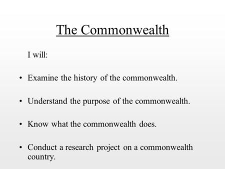 The Commonwealth I will: Examine the history of the commonwealth. Understand the purpose of the commonwealth. Know what the commonwealth does. Conduct.