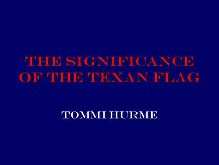 The Significance of the Texan Flag Tommi Hurme.
