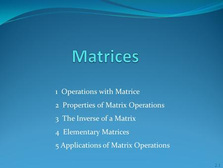1 Operations with Matrice 2 Properties of Matrix Operations 3 The Inverse of a Matrix 4 Elementary Matrices 5 Applications of Matrix Operations 2.1.
