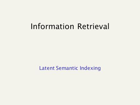 "Information Retrieval Latent Semantic Indexing. Speeding up cosine computation What if we could take our vectors and ""pack"" them into fewer dimensions."