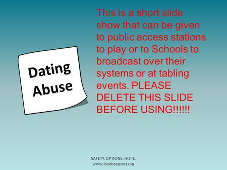 SAFETY. OPTIONS. HOPE. www.loveisrespect.org Dating Abuse This is a short slide show that can be given to public access stations to play or to Schools.
