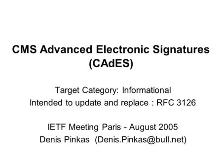 CMS Advanced Electronic Signatures (CAdES) Target Category: Informational Intended to update and replace : RFC 3126 IETF Meeting Paris - August 2005 Denis.