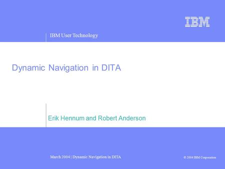 IBM User Technology March 2004 | Dynamic Navigation in DITA © 2004 IBM Corporation Dynamic Navigation in DITA Erik Hennum and Robert Anderson.