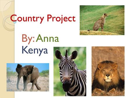 Country Project By: Anna Kenya. Welcome Kenya is very popular because of the animals you can see. Kenya is also very beautiful. There are colorful clothing.