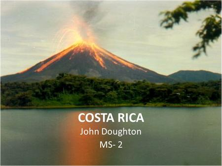 COSTA RICA John Doughton MS- 2. Background Population of the country is 4.6 million. Spanish is the official language, and English is the second most.
