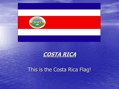 COSTA RICA This is the Costa Rica Flag!