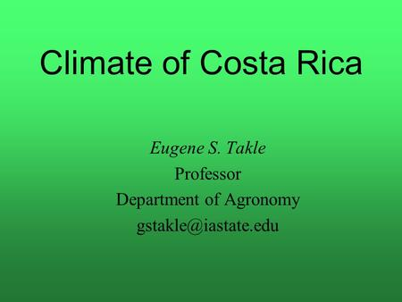 Climate of Costa Rica Eugene S. Takle Professor Department of Agronomy