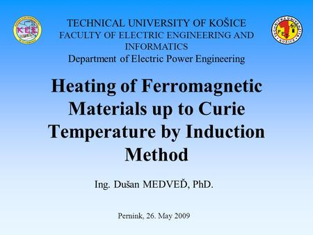 Heating of Ferromagnetic Materials up to Curie Temperature by Induction Method Ing. Dušan MEDVEĎ, PhD. Pernink, 26. May 2009 TECHNICAL UNIVERSITY OF KOŠICE.