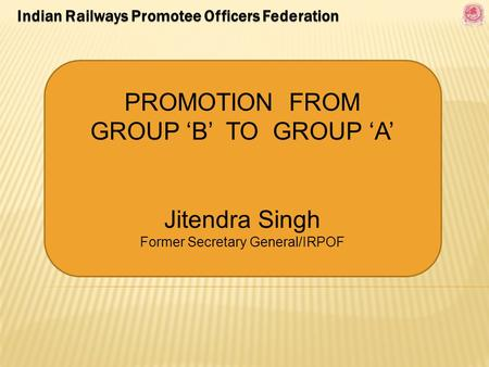 PROMOTION FROM GROUP 'B' TO GROUP 'A' Jitendra Singh Former Secretary General/IRPOF.