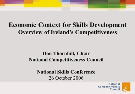 Economic Context for Skills Development Overview of Ireland's Competitiveness Don Thornhill, Chair National Competitiveness Council National Skills Conference.