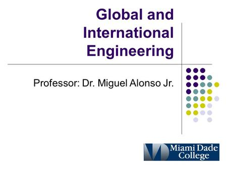 Global and International Engineering Professor: Dr. Miguel Alonso Jr.