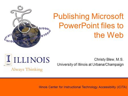 Illinois Center for Instructional Technology Accessibility (iCITA) Publishing Microsoft PowerPoint files to the Web Christy Blew, M.S. University of Illinois.
