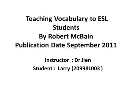 Teaching Vocabulary to ESL Students By Robert McBain Publication Date September 2011 Instructor : Dr Jien Student : Larry (20998L003 )