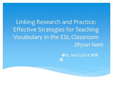 Linking Research and Practice: Effective Strategies for Teaching Vocabulary in the ESL Classroom Jihyun Nam 學生 : NA1C0014 李羿 霈.