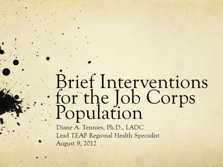 Brief Interventions for the Job Corps Population Diane A. Tennies, Ph.D., LADC Lead TEAP Regional Health Specialist August 9, 2012.
