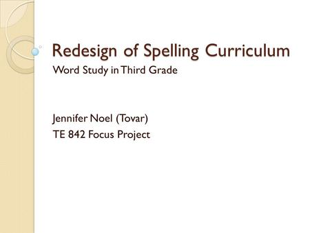Redesign of Spelling Curriculum Word Study in Third Grade Jennifer Noel (Tovar) TE 842 Focus Project.