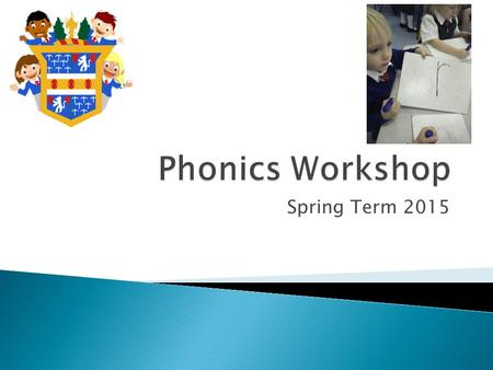 Spring Term 2015. Phonics is how your child learns to read and write. Children are taught basic letter sounds and alternative letter sounds. The children.