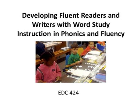 Developing Fluent Readers and Writers with Word Study Instruction in Phonics and Fluency EDC 424.