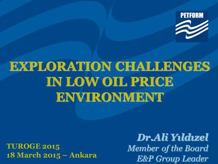 EXPLORATION CHALLENGES IN LOW OIL PRICE ENVIRONMENT Dr.Ali Yıldızel Member of the Board E&P Group Leader TUROGE 2015 18 March 2015 – Ankara.