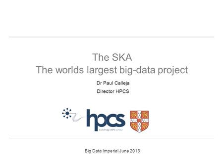 Big Data Imperial June 2013 Dr Paul Calleja Director HPCS The SKA The worlds largest big-data project.