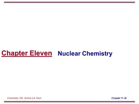 Chapter 11-‹#›Chemistry 120 Online LA Tech Chapter Eleven Nuclear Chemistry.