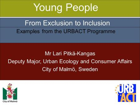 1 Mr Lari Pitkä-Kangas Deputy Major, Urban Ecology and Consumer Affairs City of Malmö, Sweden Young People From Exclusion to Inclusion Examples from the.