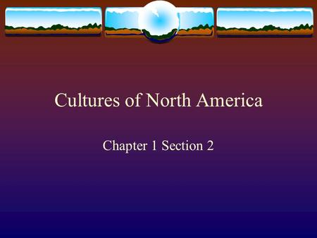 Cultures of North America Chapter 1 Section 2. Define culture. List three things that help make up culture. CULTURE: the entire way of life developed.