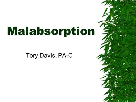 Malabsorption Tory Davis, PA-C. To Be Covered  Malabsorption overview  Small bowel bacterial overgrowth  Carbohydrate intolerance  Celiac Disease.