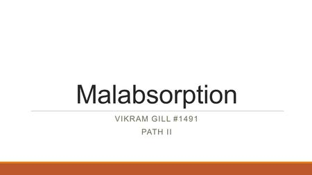 Malabsorption VIKRAM GILL #1491 PATH II. What is Malabsorption? o Malabsorption is defined as defective absorption of fats, fat- and water-soluble vitamins,