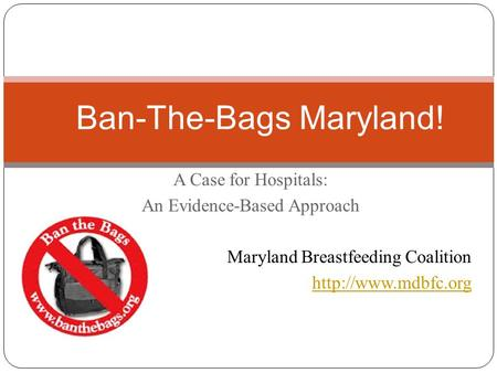A Case for Hospitals: An Evidence-Based Approach Maryland Breastfeeding Coalition  Ban-The-Bags Maryland!