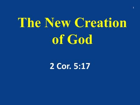 The New Creation of God 2 Cor. 5:17 1. Therefore if any man be in Christ, he is a new creature: (Creation – ASV) old things are passed away; behold, all.