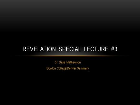 Dr. Dave Mathewson Gordon College/Denver Seminary REVELATION SPECIAL LECTURE #3.