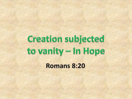 Romans 8:20. The Creation New Creation in Christ – The Christian (Eph. 2:15, 2 Cor. 5:17)